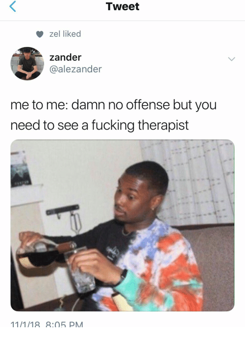 Fucking, Tweet, and You: Tweet  zel liked  zander  @alezander  me to me: damn no offense but you  need to see a fucking therapist  11/1/18:05 PM
