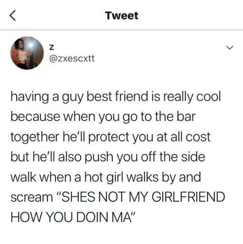 """A Hot Girl: Tweet  @zxescxtt  having a guy best friend is really cool  because when you go to the bar  together he'll protect you at all cost  but he'll also push you off the side  walk when a hot girl walks by and  scream """"SHES NOT MY GIRLFRIEND  HOW YOU DOIN MA"""""""
