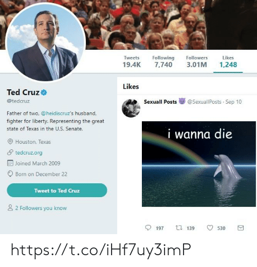 Father Of: Tweets Following  19.4K 7,740 3.01M 1,248  Followers  Likes  Likes  Ted Cruz  @tedcruz  Sexuall Posts嵾@sexuallPosts-Sep 10  Father of two, @heidiscruz's husband,  fighter for liberty. Representing the great  state of Texas in the U.S. Senate.  I wanna die  O Houston, Texas  tedcruz.org  Joined March 2009  Born on December 22  Tweet to Ted Cruz  2 Followers you know  197  t.139  530 https://t.co/iHf7uy3imP