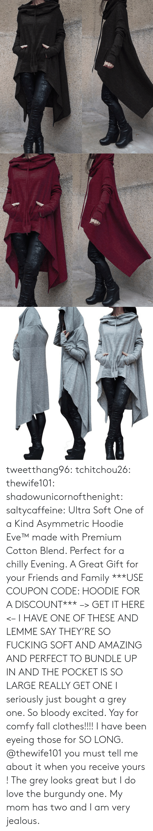 jealous: tweetthang96:  tchitchou26: thewife101:  shadowunicornofthenight:  saltycaffeine:  Ultra Soft One of a Kind Asymmetric Hoodie Eve™made with Premium Cotton Blend. Perfect for a chilly Evening. A Great Gift for your Friends and Family ***USE COUPON CODE: HOODIE FOR A DISCOUNT*** –> GET IT HERE <–   I HAVE ONE OF THESE AND LEMME SAY THEY'RE SO FUCKING SOFT AND AMAZING AND PERFECT TO BUNDLE UP IN AND THE POCKET IS SO LARGE REALLY GET ONE   I seriously just bought a grey one. So bloody excited. Yay for comfy fall clothes!!!!   I have been eyeing those for SO LONG. @thewife101 you must tell me about it when you receive yours ! The grey looks great but I do love the burgundy one.   My mom has two and I am very jealous.
