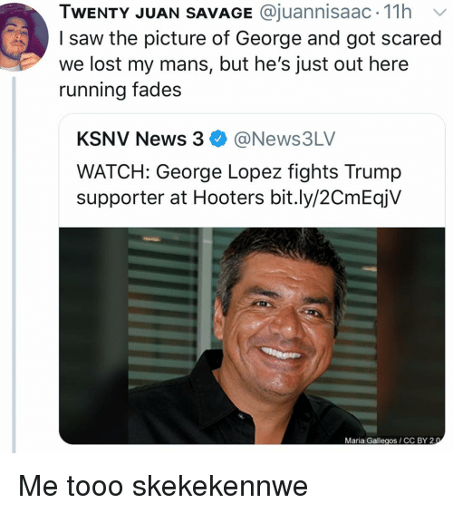 George Lopez, Hooters, and News: TWENTY JUAN SAVAGE @juannisaac. 11h v  I saw the picture of George and got scared  we lost my mans, but he's just out here  running fades  KSNV News 3@News3LV  WATCH: George Lopez fights Trump  supporter at Hooters bit.ly/2CmEqjV  Maria Gallegos CC BY 2 Me tooo skekekennwe