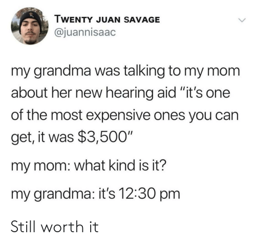 "Grandma, Savage, and Mom: TWENTY JUAN SAVAGE  @juannisaac  my grandma was talking to my mom  about her new hearing aid ""it's one  II  of the most expensive ones you can  get, it was $3,500""  my mom: what kind is it?  my grandma: it's 12:30 pm Still worth it"