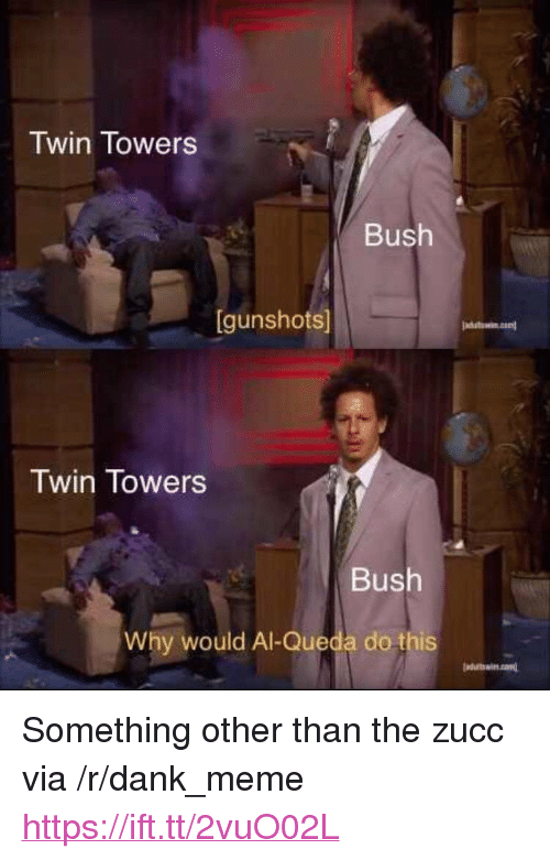 "Dank, Meme, and Bush: Twin Towers  Bush  [gunshots]  Twin Towers  Bush  Why would Al-Queda do this  duttwin.cond <p>Something other than the zucc via /r/dank_meme <a href=""https://ift.tt/2vuO02L"">https://ift.tt/2vuO02L</a></p>"