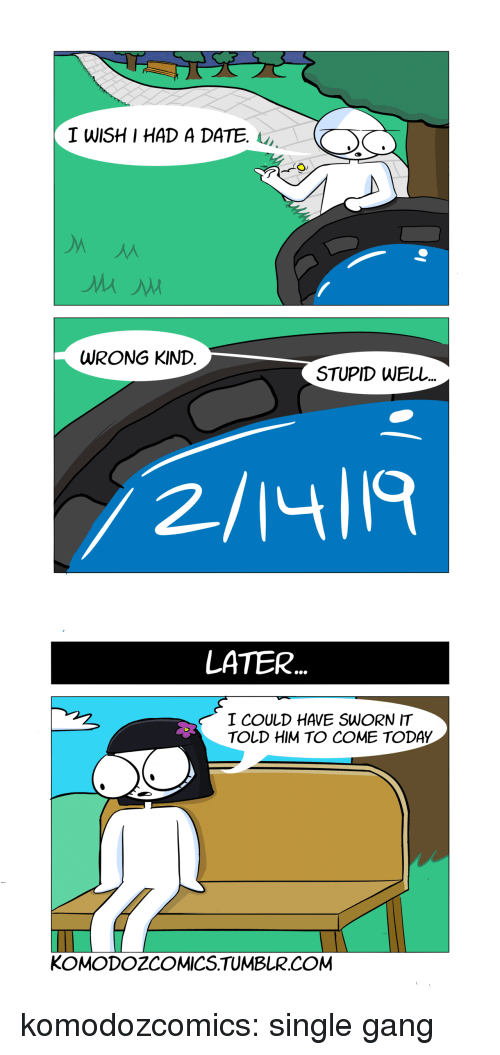 Sworn: TWISHI HAD A DATE.  WRONG KIND  STUPID WELL  2/14ll9   LATER  I COULD HAVE SWORN IT  TOLD HIM TO COME TODAY  KOMODOZCOMICS.TUMBLR.COM komodozcomics:  single gang