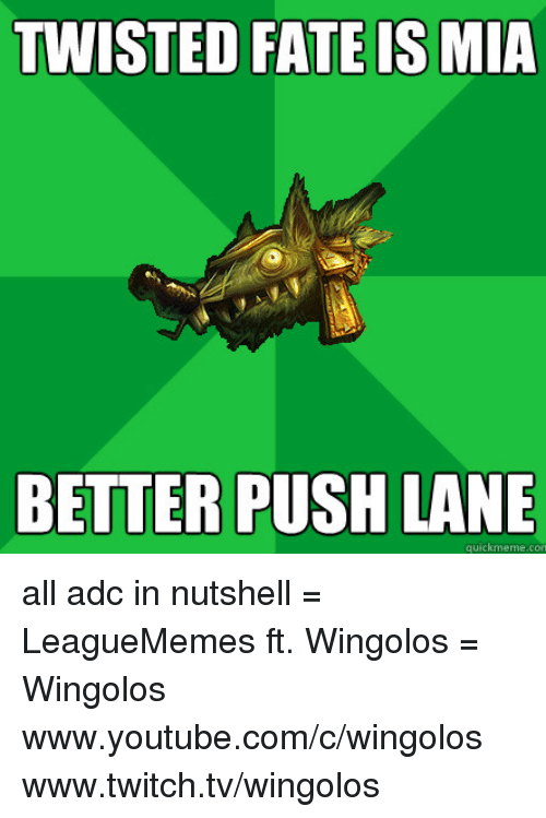 Memes, Twitch, and youtube.com: TWISTED FATE IS MIA  BETTER PUSH LANE  quick meme con all adc in nutshell  = LeagueMemes ft. Wingolos =  Wingolos www.youtube.com/c/wingolos www.twitch.tv/wingolos