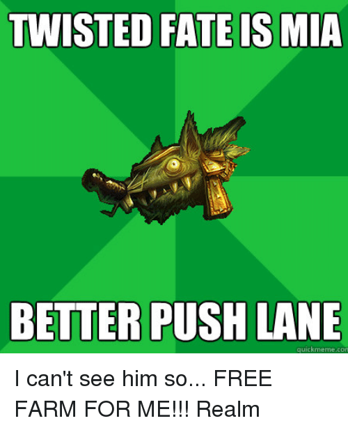 Memes, Farming, and Fate: TWISTED FATE IS MIA  BETTER PUSH LANE  quick meme con I can't see him so... FREE FARM FOR ME!!!  Realm