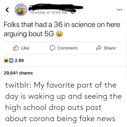 About: twitblr:  My favorite part of the day is waking up and seeing the high school drop outs post about corona being fake news