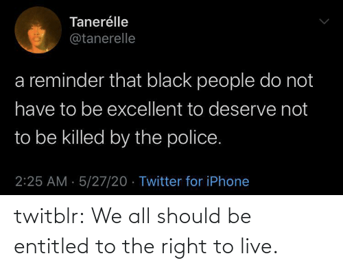 Entitled: twitblr: We all should be entitled to the right to live.