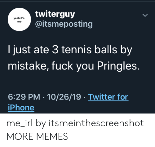 Dank, Fuck You, and Iphone: twiterguy  @itsmeposting  yeah it's  me  I just ate 3 tennis balls by  mistake, fuck you Pringles.  6:29 PM 10/26/19 Twitter for  iPhone me_irl by itsmeinthescreenshot MORE MEMES
