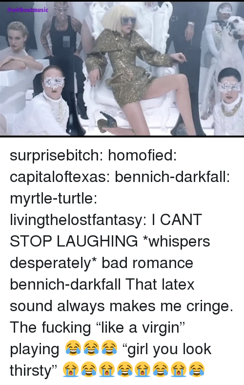 "Bad, Fucking, and Gif: twithautmusic surprisebitch:  homofied:  capitaloftexas:  bennich-darkfall:  myrtle-turtle:  livingthelostfantasy:  I CANT STOP LAUGHING    *whispers desperately* bad romance   bennich-darkfall  That latex sound always makes me cringe.  The fucking ""like a virgin"" playing 😂😂😂    ""girl you look thirsty"" 😭😂😭😂😭😂😭😂"