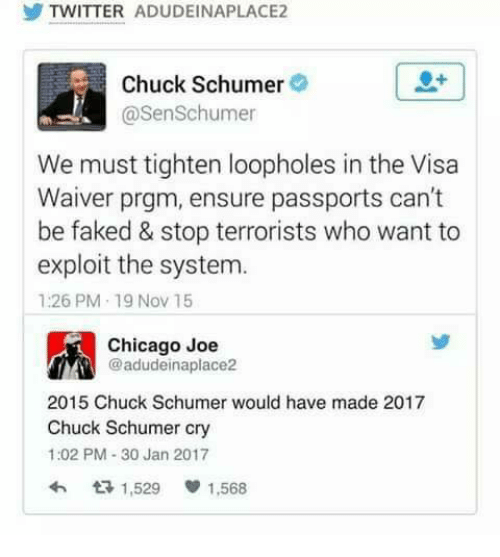Memes, Passport, and 🤖: TWITTER ADUDEINAPLACE2  Chuck Schumer  @SenSchumer  We must tighten loopholes in the Visa  Waiver prgm, ensure passports can't  be faked & stop terrorists who want to  exploit the system.  1:26 PM 19 Nov 15  Chicago Joe  @adudeinaplace2  2015 Chuck Schumer would have made 2017  Chuck Schumer cry  1:02 PM 30 Jan 2017  1,529 1,568
