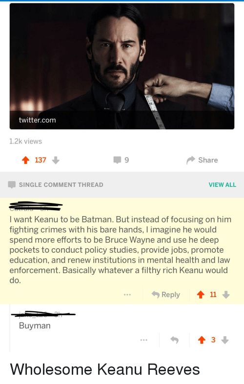 Batman, Twitter, and Jobs: twitter.com  1.2k views  137  Share  SINGLE COMMENT THREAD  VIEW ALL  I want Keanu to be Batman. But instead of focusing on him  fighting crimes with his bare hands, I imagine he would  spend more efforts to be Bruce Wayne and use he deep  pockets to conduct policy studies, provide jobs, promote  education, and renew institutions in mental health and law  enforcement. Basically whatever a filthy rich Keanu would  do.  勺Reply  11  Buyman <p>Wholesome Keanu Reeves</p>