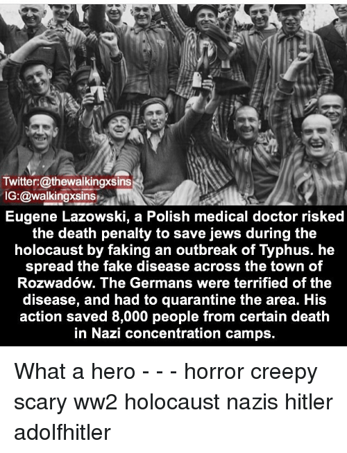 polishing: Twitter: @thewalkingxsins  IG:@walkingxsins  Eugene Lazowski, a Polish medical doctor risked  the death penalty to save jews during the  holocaust by faking an outbreak of Typhus. he  spread the fake disease across the town of  Rozwadow. The Germans were terrified of the  disease, and had to quarantine the area. His  action saved 8,000 people from certain death  in Nazi concentration camps. What a hero - - - horror creepy scary ww2 holocaust nazis hitler adolfhitler