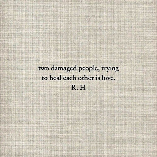 Love, People, and Each Other: two damaged people, trying  to heal each other is love  R. H