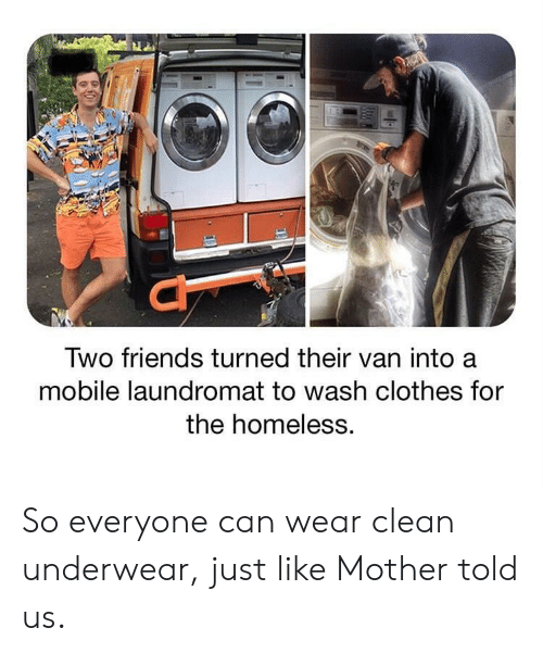 underwear: Two friends turned their van into a  mobile laundromat to wash clothes for  the homeless. So everyone can wear clean underwear, just like Mother told us.