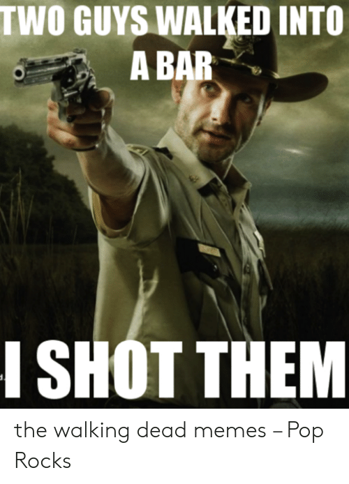 the walking dead memes: TWO GUYS WALKED INTO  A BAR  I SHOT THEM the walking dead memes – Pop Rocks