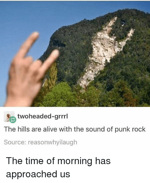 Alive, Time, and The Hills: two headed-grrrl  The hills are alive with the sound of punk rock  Source: reasonwhyilaugh The time of morning has approached us
