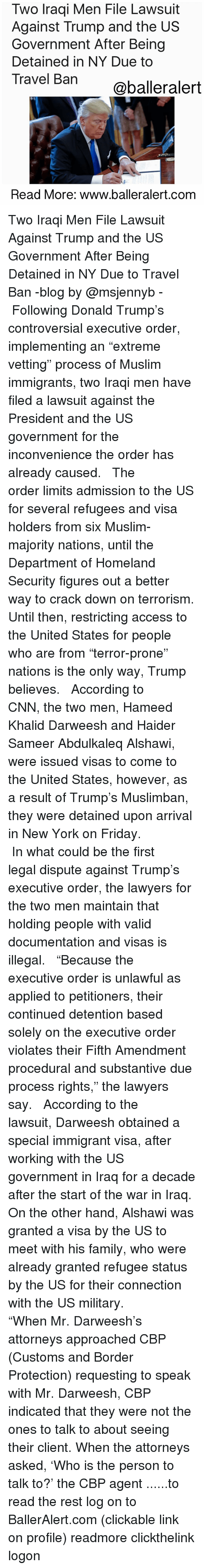 """indices: Two Iraqi Men File Lawsuit  Against Trump and the US  Government After Being  Detained in NY Due to  Travel Ban  @baller alert  Read More: www.balleralert.com Two Iraqi Men File Lawsuit Against Trump and the US Government After Being Detained in NY Due to Travel Ban -blog by @msjennyb - ⠀⠀⠀⠀⠀⠀⠀ ⠀⠀⠀⠀⠀⠀⠀ Following Donald Trump's controversial executive order, implementing an """"extreme vetting"""" process of Muslim immigrants, two Iraqi men have filed a lawsuit against the President and the US government for the inconvenience the order has already caused. ⠀⠀⠀⠀⠀⠀⠀ ⠀⠀⠀⠀⠀⠀⠀ The order limits admission to the US for several refugees and visa holders from six Muslim-majority nations, until the Department of Homeland Security figures out a better way to crack down on terrorism. Until then, restricting access to the United States for people who are from """"terror-prone"""" nations is the only way, Trump believes. ⠀⠀⠀⠀⠀⠀⠀ ⠀⠀⠀⠀⠀⠀⠀ According to CNN, the two men, Hameed Khalid Darweesh and Haider Sameer Abdulkaleq Alshawi, were issued visas to come to the United States, however, as a result of Trump's Muslimban, they were detained upon arrival in New York on Friday. ⠀⠀⠀⠀⠀⠀⠀ ⠀⠀⠀⠀⠀⠀⠀ In what could be the first legal dispute against Trump's executive order, the lawyers for the two men maintain that holding people with valid documentation and visas is illegal. ⠀⠀⠀⠀⠀⠀⠀ ⠀⠀⠀⠀⠀⠀⠀ """"Because the executive order is unlawful as applied to petitioners, their continued detention based solely on the executive order violates their Fifth Amendment procedural and substantive due process rights,"""" the lawyers say. ⠀⠀⠀⠀⠀⠀⠀ ⠀⠀⠀⠀⠀⠀⠀ According to the lawsuit, Darweesh obtained a special immigrant visa, after working with the US government in Iraq for a decade after the start of the war in Iraq. On the other hand, Alshawi was granted a visa by the US to meet with his family, who were already granted refugee status by the US for their connection with the US military. ⠀⠀⠀⠀⠀⠀⠀ ⠀⠀⠀⠀⠀⠀⠀ """"When Mr. Darweesh's att"""