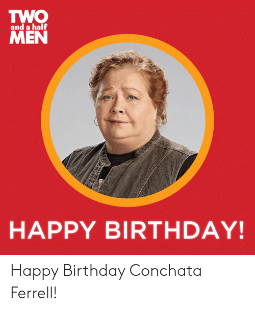 ferrell: TWO  MEN  and a half  HAPPY BIRTHDAY! Happy Birthday Conchata Ferrell!