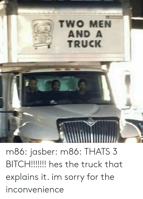 sorry for the inconvenience: TWO MEN  AND A  TRUCK m86: jasber:   m86: THATS 3 BITCH!!!!!!! hes the truck    that explains it. im sorry for the inconvenience