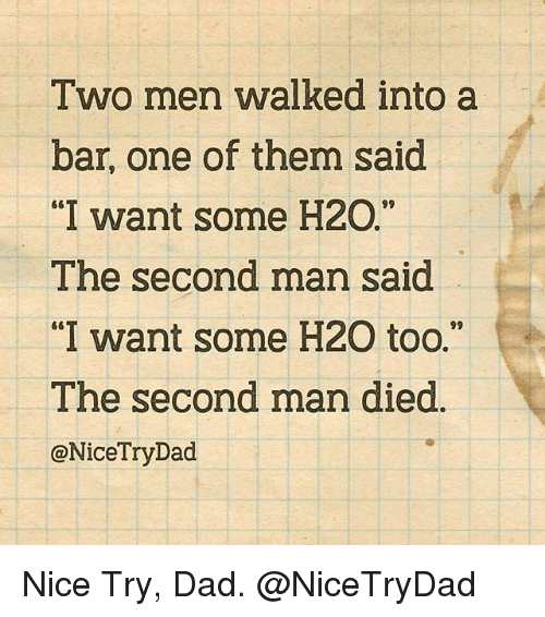 "Dad, Memes, and Nice: Two men walked into a  bar, one of them said  ""I want some H2O.""  The second man said  ""I want some H20 too.""  The second man died  @NiceTryDad Nice Try, Dad. @NiceTryDad"