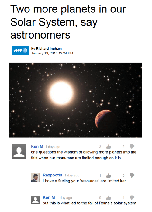 Ken: Two more planets in our  Solar System, say  astronomers  By Richard Ingham  AFP  January 19, 2015 12:24 PM  Ken M 1 day ago  3  2  one questions the wisdom of allowing more planets into the  fold when our resources are limited enough as it is  Razpootin 1 day ago  I have a feeling your 'resources' are limited ken.  Ken M 1 day ago  but this is what led to the fall of Rome's solar system