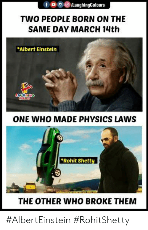 Albert Einstein: TWO PEOPLE BORN ON THE  SAME DAY MARCH 14th  Albert Einstein  ONE WHO MADE PHYSICS LAWS  Rohit Shett  THE OTHER WHO BROKE THEMM #AlbertEinstein #RohitShetty
