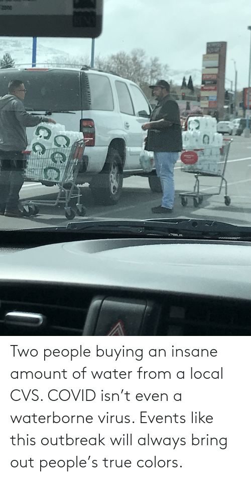 CVS: Two people buying an insane amount of water from a local CVS. COVID isn't even a waterborne virus. Events like this outbreak will always bring out people's true colors.