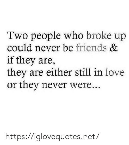 Never Be: Two people who broke up  could never be friends &  if they are,  they are either still in love  or they never were... https://iglovequotes.net/