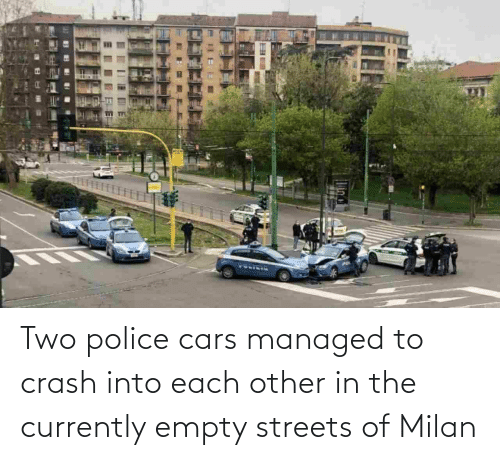each other: Two police cars managed to crash into each other in the currently empty streets of Milan