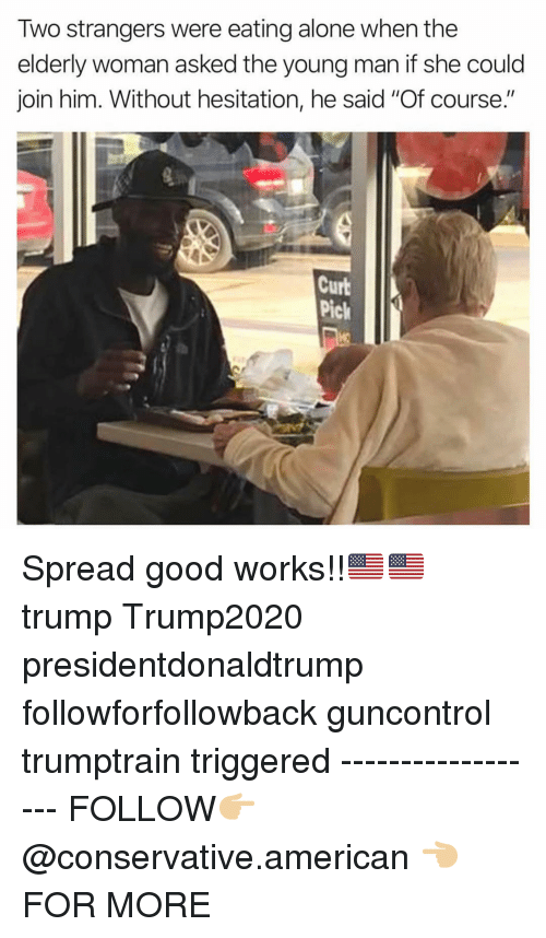 """Being Alone, Memes, and American: Two strangers were eating alone when the  elderly woman asked the young man if she could  join him. Without hesitation, he said """"Of course.""""  Curb  Pick Spread good works!!🇺🇸🇺🇸 trump Trump2020 presidentdonaldtrump followforfollowback guncontrol trumptrain triggered ------------------ FOLLOW👉🏼 @conservative.american 👈🏼 FOR MORE"""
