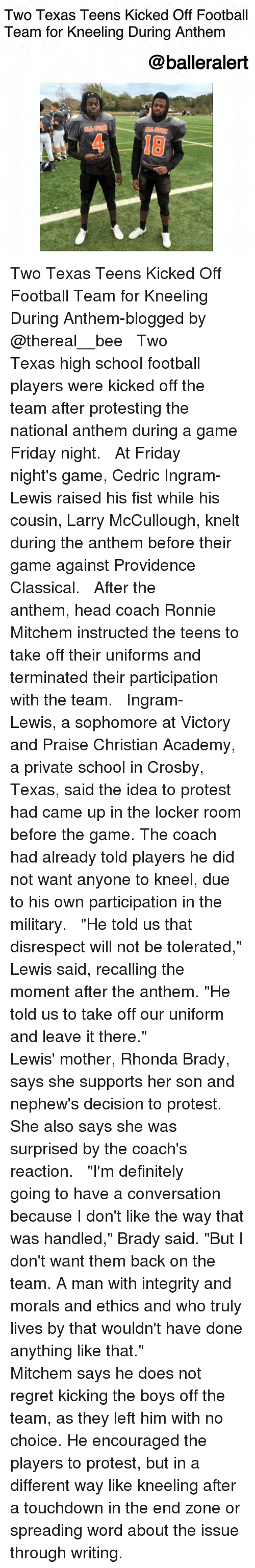 "Providence: Two Texas Teens Kicked Off Football  Team for Kneeling During Anthem  @balleralert  4 18 Two Texas Teens Kicked Off Football Team for Kneeling During Anthem-blogged by @thereal__bee ⠀⠀⠀⠀⠀⠀⠀⠀⠀ ⠀⠀ Two Texas high school football players were kicked off the team after protesting the national anthem during a game Friday night. ⠀⠀⠀⠀⠀⠀⠀⠀⠀ ⠀⠀ At Friday night's game, Cedric Ingram-Lewis raised his fist while his cousin, Larry McCullough, knelt during the anthem before their game against Providence Classical. ⠀⠀⠀⠀⠀⠀⠀⠀⠀ ⠀⠀ After the anthem, head coach Ronnie Mitchem instructed the teens to take off their uniforms and terminated their participation with the team. ⠀⠀⠀⠀⠀⠀⠀⠀⠀ ⠀⠀ Ingram-Lewis, a sophomore at Victory and Praise Christian Academy, a private school in Crosby, Texas, said the idea to protest had came up in the locker room before the game. The coach had already told players he did not want anyone to kneel, due to his own participation in the military. ⠀⠀⠀⠀⠀⠀⠀⠀⠀ ⠀⠀ ""He told us that disrespect will not be tolerated,"" Lewis said, recalling the moment after the anthem. ""He told us to take off our uniform and leave it there."" ⠀⠀⠀⠀⠀⠀⠀⠀⠀ ⠀⠀ Lewis' mother, Rhonda Brady, says she supports her son and nephew's decision to protest. She also says she was surprised by the coach's reaction. ⠀⠀⠀⠀⠀⠀⠀⠀⠀ ⠀⠀ ""I'm definitely going to have a conversation because I don't like the way that was handled,"" Brady said. ""But I don't want them back on the team. A man with integrity and morals and ethics and who truly lives by that wouldn't have done anything like that."" ⠀⠀⠀⠀⠀⠀⠀⠀⠀ ⠀⠀ Mitchem says he does not regret kicking the boys off the team, as they left him with no choice. He encouraged the players to protest, but in a different way like kneeling after a touchdown in the end zone or spreading word about the issue through writing."