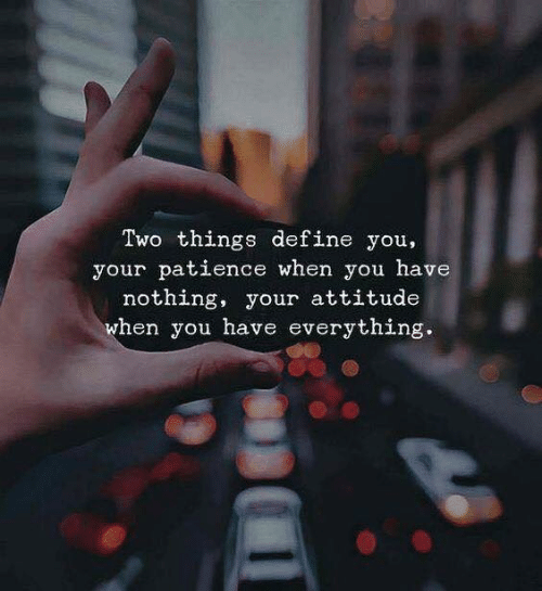 Patience: Two things define you,  your patience when you have  nothing, your attitude  when you have everything.