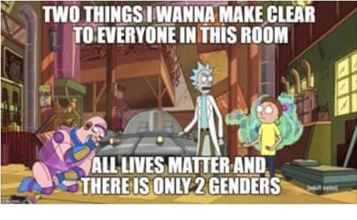 Only 2 Genders: TWO THINGSI WANNA MAKE CLEAR  TO EVERYONE IN THIS ROOM  ALLLIVESMATTER AND  THEREIS ONLY 2 GENDERS