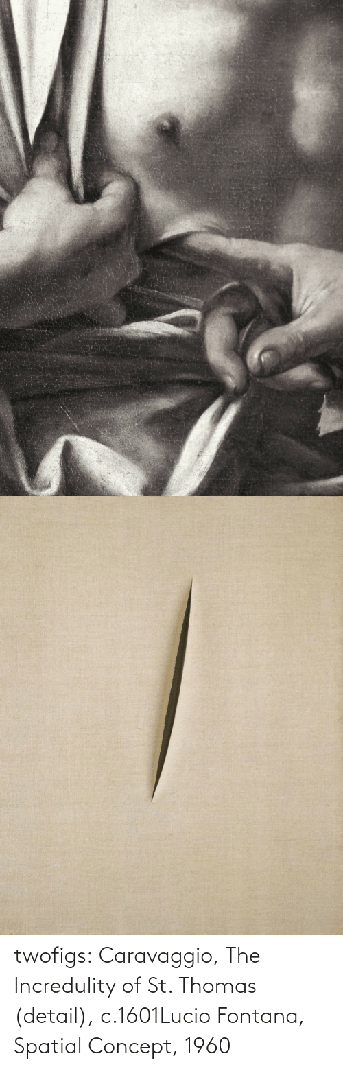com: twofigs:    Caravaggio, The Incredulity of St. Thomas (detail), c.1601Lucio Fontana, Spatial Concept, 1960