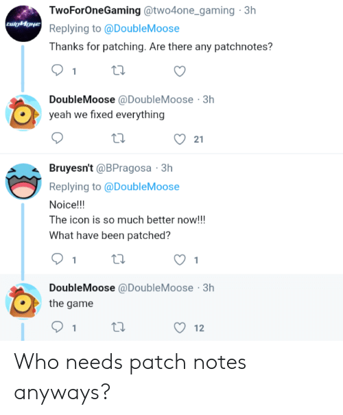 The Game, Yeah, and Game: TwoForOneGaming @two4one _gaming 3h  Replying to @DoubleMoose  Thanks for patching. Are there any patchnotes?  1  DoubleMoose @DoubleMoose 3h  yeah we fixed everything  21  Bruyesn't @BPragosa 3h  Replying to @DoubleMoose  Noice!!!  The icon is so much better now!!!  What have been patched?  1  DoubleMoose @DoubleMoose 3h  the game  12 Who needs patch notes anyways?