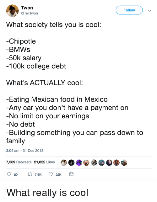 Chipotle, College, and Family: Twon  @TellTwon  Follow  What society tells you is cool  -Chipotle  BMWs  -50k salary  100k college debt  What's ACTUALLY cool:  Eating Mexican food in Mexico  Any car you don't have a payment on  No limit on your earnings  No debt  -Building something you can pass down to  family  3:04 am - 31 Dec 2018  7,589 Retweets 21,652 Likes What really is cool