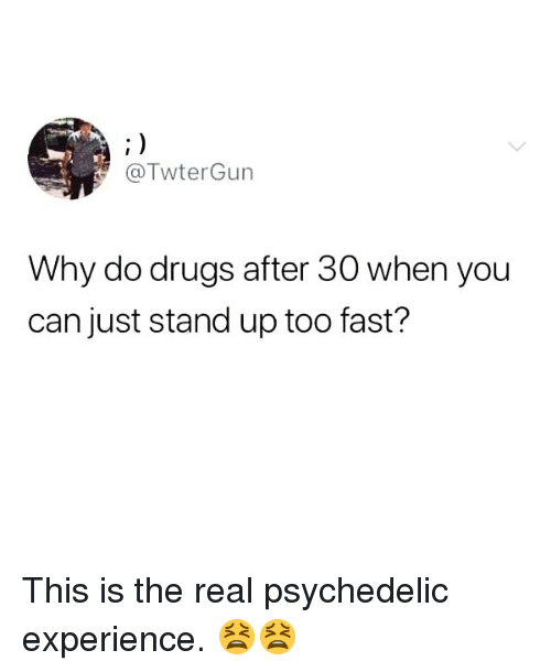 psychedelic: @TwterGun  Why do drugs after 30 when you  can just stand up too fast? This is the real psychedelic experience. 😫😫