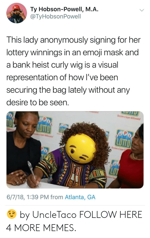 heist: Ty Hobson-Powell, M.A  @TyHobsonPowell  This lady anonymously signing for her  lottery winnings in an emoji mask and  a bank heist curly wig is a visual  representation of how I've been  securing the bag lately without any  desire to be seen  LoTT  6/7/18, 1:39 PM from Atlanta, GA 😉 by UncleTaco FOLLOW HERE 4 MORE MEMES.