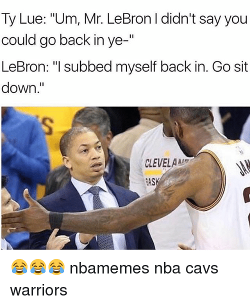 "Basketball, Cavs, and Nba: Ty Lue: ""Um, Mr. LeBron I didn't say you  could go back in ye-""  LeBron: ""I subbed myself back in. Go sit  down  CLEVELAAL  ASK 😂😂😂 nbamemes nba cavs warriors"