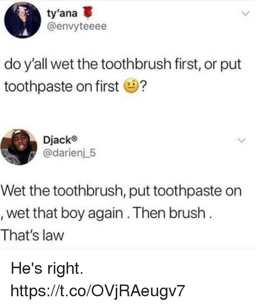 Funny, Boy, and Law: ty'ana  @envyteeee  do y'all wet the toothbrush first, or put  toothpaste on first?  Djacko  @darienj 5  Wet the toothbrush, put toothpaste on  wet that boy again . Then brush  That's law He's right. https://t.co/OVjRAeugv7