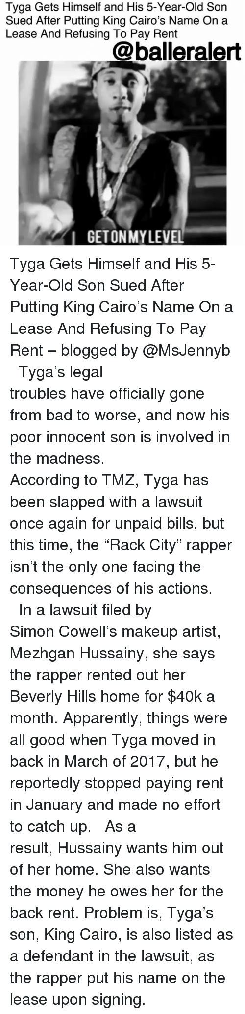 """Apparently, Bad, and Makeup: Tyga Gets Himself and His 5-Year-Old Son  Sued After Putting King Cairo's Name On a  Lease And Refusing To Pay Rent  @balleralert  IGETONMYLEVEL Tyga Gets Himself and His 5-Year-Old Son Sued After Putting King Cairo's Name On a Lease And Refusing To Pay Rent – blogged by @MsJennyb ⠀⠀⠀⠀⠀⠀⠀⠀⠀ ⠀⠀⠀⠀⠀⠀⠀⠀⠀ Tyga's legal troubles have officially gone from bad to worse, and now his poor innocent son is involved in the madness. ⠀⠀⠀⠀⠀⠀⠀⠀⠀ ⠀⠀⠀⠀⠀⠀⠀⠀⠀ According to TMZ, Tyga has been slapped with a lawsuit once again for unpaid bills, but this time, the """"Rack City"""" rapper isn't the only one facing the consequences of his actions. ⠀⠀⠀⠀⠀⠀⠀⠀⠀ ⠀⠀⠀⠀⠀⠀⠀⠀⠀ In a lawsuit filed by Simon Cowell's makeup artist, Mezhgan Hussainy, she says the rapper rented out her Beverly Hills home for $40k a month. Apparently, things were all good when Tyga moved in back in March of 2017, but he reportedly stopped paying rent in January and made no effort to catch up. ⠀⠀⠀⠀⠀⠀⠀⠀⠀ ⠀⠀⠀⠀⠀⠀⠀⠀⠀ As a result, Hussainy wants him out of her home. She also wants the money he owes her for the back rent. Problem is, Tyga's son, King Cairo, is also listed as a defendant in the lawsuit, as the rapper put his name on the lease upon signing."""
