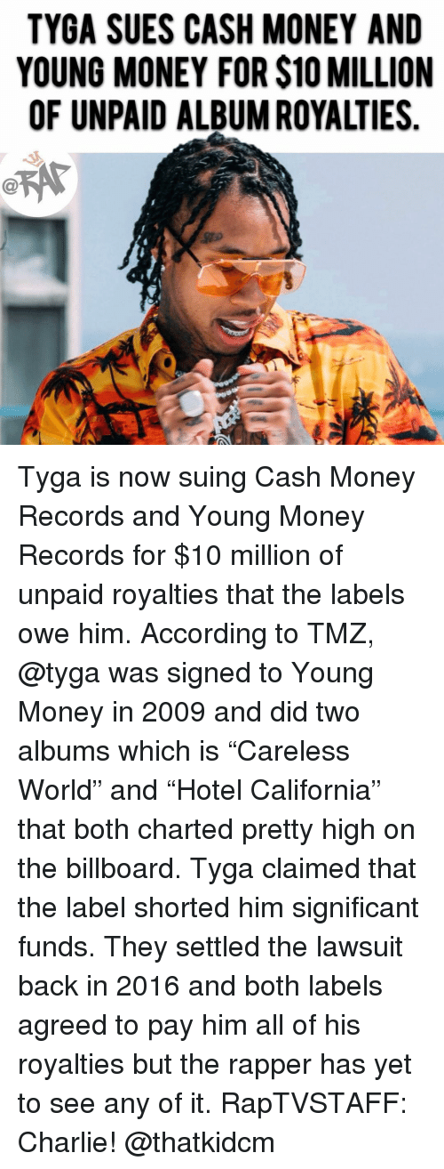 """Billboard, Charlie, and Memes: TYGA SUES CASH MONEY AND  YOUNG MONEY FOR $10 MILLION  OF UNPAID ALBUM ROYALTIES Tyga is now suing Cash Money Records and Young Money Records for $10 million of unpaid royalties that the labels owe him. According to TMZ, @tyga was signed to Young Money in 2009 and did two albums which is """"Careless World"""" and """"Hotel California"""" that both charted pretty high on the billboard. Tyga claimed that the label shorted him significant funds. They settled the lawsuit back in 2016 and both labels agreed to pay him all of his royalties but the rapper has yet to see any of it. RapTVSTAFF: Charlie! @thatkidcm"""