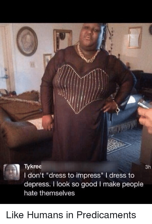 """Dank, Dress, and Good: Tykree  3h  I don't """"dress to impress"""" l dress to  depress. I look so good l make people  hate themselves Like Humans in Predicaments"""