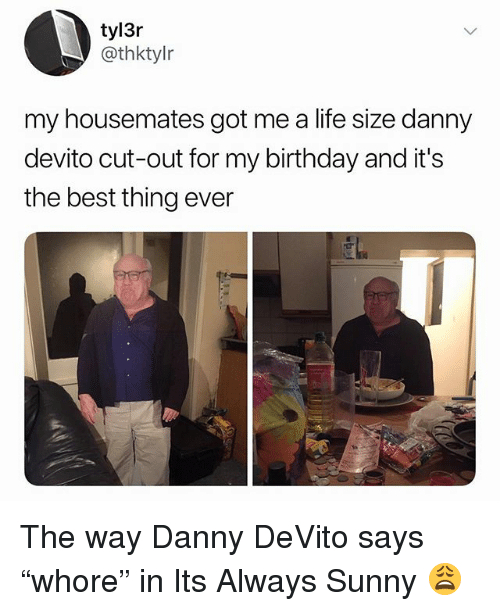 """its always sunny: tyl3r  @thktylr  my housemates got me a life size danny  devito cut-out for my birthday and it's  the best thing ever The way Danny DeVito says """"whore"""" in Its Always Sunny 😩"""