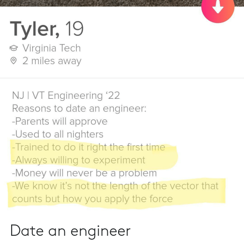 approve: Tyler, 19  Virginia Tech  2 miles away  NJ I VT Engineering '22  Reasons to date an engineer:  -Parents will approve  -Used to all nighters  -Trained to do it right the first time  Always willing to experiment  -Money will never be a problem  -We know it's not the length of the vector that  counts but how you apply the force Date an engineer