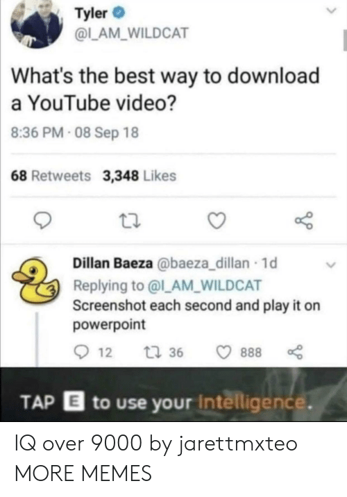 Youtube Video: Tyler  @L_AM_WILDCAT  What's the best way to download  a YouTube video?  8:36 PM- 08 Sep 18  68 Retweets 3,348 Likes  Dillan Baeza @baeza_dillan 1d  Replying to @l_AM_WILDCAT  Screenshot each second and play it on  powerpoint  12  t 36  888  TAP E to use your Intelligence. IQ over 9000 by jarettmxteo MORE MEMES