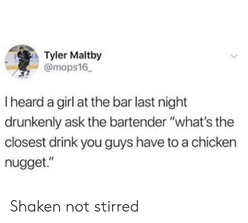 """chicken nugget: Tyler Maltby  @mops16  I heard a girl at the bar last night  drunkenly ask the bartender """"what's the  closest drink you guys have to a chicken  nugget."""" Shaken not stirred"""