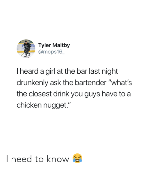 "Chicken, Girl, and Ask: Tyler Maltby  @mops16_  PE  I heard a girl at the bar last night  drunkenly ask the bartender ""what's  the closest drink you guys have to a  chicken nugget."" I need to know 😂"
