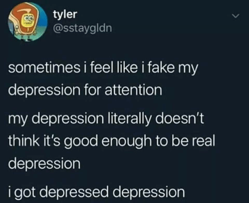 Fake, Depression, and Good: tyler  @sstaygldn  sometimes i feel like i fake my  depression for attention  my depression literally doesn't  think it's good enough to be real  depression  i got depressed depression